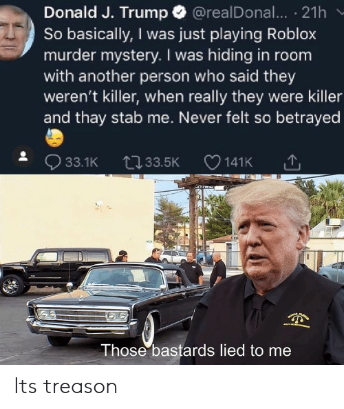 roblox: Donald J. Trump @realDonal... 21h  So basically, I was just playing Roblox  murder mystery. I was hiding in room  with another person who said they  weren't killer, when really they were killer  and thay stab me. Never felt so betrayed  33.1K 33.5K  141K  LA  Those bastards lied to me Its treason