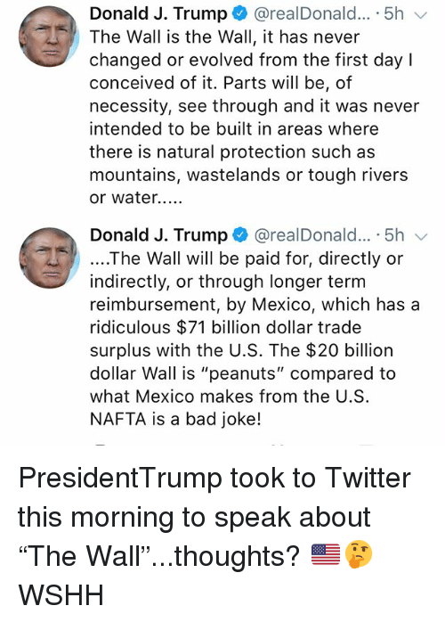 "Bad, Memes, and Twitter: Donald J. Trump + @realDonald...-5h  The Wall is the Wall, it has never  changed or evolved from the first day l  conceived of it. Parts will be, of  necessity, see through and it was never  intended to be built in areas where  there is natural protection such as  mountains, wastelands or tough rivers  or water...  Donald J. Trump @realDonald... 5h  ....The Wall will be paid for, directly or  indirectly, or through longer term  reimbursement, by Mexico, which has a  ridiculous $71 billion dollar trade  surplus with the U.S. The $20 billion  dollar Wall is ""peanuts"" compared to  what Mexico makes from the U.S  NAFTA is a bad joke! PresidentTrump took to Twitter this morning to speak about ""The Wall""...thoughts? 🇺🇸🤔 WSHH"
