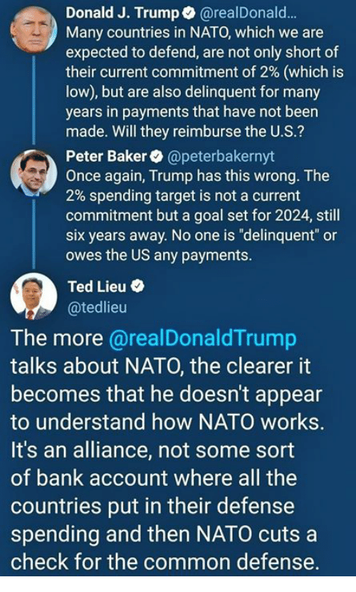 "Target, Ted, and Bank: Donald J. Trump@realDonald...  Many countries in NATO, which we are  expected to defend, are not only short of  their current commitment of 2% (which is  low), but are also delinquent for many  years in payments that have not been  made. Will they reimburse the U.S.?  Peter Baker @peterbakernyt  Once again, Trump has this wrong. The  2% spending target is not a current  commitment but a goal set for 2024, still  six years away. No one is ""delinquent"" or  owes the US any payments.  Ted Lieu .  @tedlieu  The more @realDonaldTrump  talks about NATO, the clearer it  becomes that he doesn't appear  to understand how NATO works.  It's an alliance, not some sort  of bank account where all the  countries put in their defense  spending and then NATO cutsa  check for the common defense."