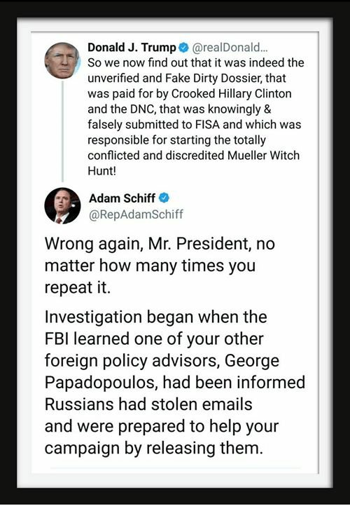 mr president: Donald J. Trump@realDonald.  So we now find out that it was indeed the  unverified and Fake Dirty Dossier, that  was paid for by Crooked Hillary Clinton  and the DNC, that was knowingly &  falsely submitted to FISA and which was  responsible for starting the totally  conflicted and discredited Mueller Witch  Hunt!  Adam Schiff  @RepAdamSchiff  Wrong again, Mr. President, no  matter how many times you  repeat it.  Investigation began when the  FBI learned one of your other  foreign policy advisors, George  Papadopoulos, had been informed  Russians had stolen emails  and were prepared to help your  campaign by releasing them.