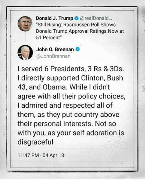 "clinton bush: Donald J. Trump @realDonald.  ""Still Rising: Rasmussen Poll Shows  Donald Trump Approval Ratings Now at  51 Percent""  John O. Brennan  @JohnBrennan  I served 6 Presidents, 3 Rs & 3Ds.  I directly supported Clinton, Bush  43, and Obama. While I didn't  agree with all their policy choices,  I admired and respected all of  them, as they put country above  their personal interests. Not so  with you, as your self adoration is  disgraceful  11:47 PM 04 Apr 18"