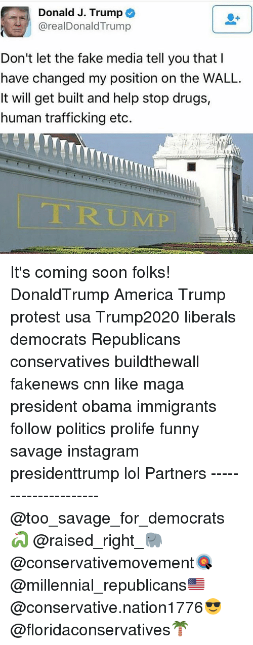 Trump Protesters: Donald J. Trump  realDonald Trump  Don't let the fake media tell you that  have changed my position on the WALL.  It will get built and help stop drugs,  human trafficking etc. It's coming soon folks! DonaldTrump America Trump protest usa Trump2020 liberals democrats Republicans conservatives buildthewall fakenews cnn like maga president obama immigrants follow politics prolife funny savage instagram presidenttrump lol Partners --------------------- @too_savage_for_democrats🐍 @raised_right_🐘 @conservativemovement🎯 @millennial_republicans🇺🇸 @conservative.nation1776😎 @floridaconservatives🌴