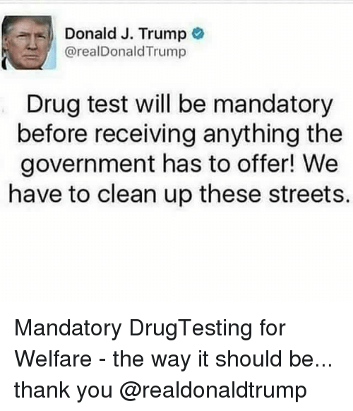Memes, 🤖, and Drug Testing: Donald J. Trump  @realDonald Trump  Drug test will be mandatory  before receiving anything the  government has to offer! We  have to clean up these streets. Mandatory DrugTesting for Welfare - the way it should be... thank you @realdonaldtrump