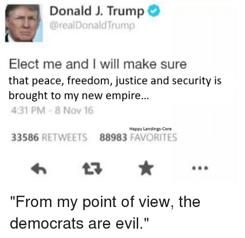 """Empire, Star Wars, and Happy: Donald J. Trump  @realDonald Trump  Elect me and I will make sure  that peace, freedom, justice and security is  brought to my new empire  4:31 PM 8 Nov 16  Happy Landings-Core  33586  RETWEETS 88983  FAVORITES """"From my point of view, the democrats are evil."""""""