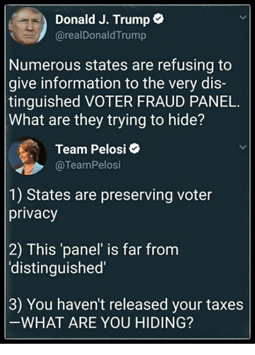 Taxes, Information, and Trump: Donald J. Trump  @realDonald Trump  Numerous states are refusing to  give information to the very dis-  tinguished VOTER FRAUD PANEL.  What are they trying to hide?  Team Pelosi  @TeamPelosi  1) States are preserving voter  privacy  2) This panel' is far from  'distinguished'  3) You haven't released your taxes  WHAT ARE YOU HIDING?