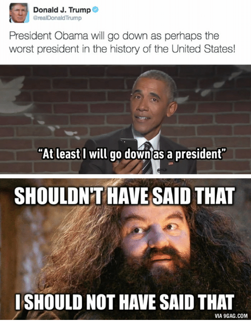"""Trump And Obama Meme: Donald J. Trump  @realDonald Trump  President Obama will go down as perhaps the  worst president in the history of the United States!  """"At least I will go down as a president""""  SHOULDNT HAVE SAID THAT  ISHOULD NOT HAVE SAID THAT  VIA9GAG.COM"""