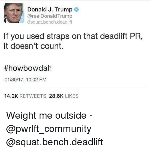 Howbowdah: Donald J. Trump  @realDonald Trump  @squat bench deadlift  If you used straps on that deadlift PR,  it doesn't count.  ff howbowdah  01/30/17, 10:02 PM  14.2K  RETWEETS  28.6K  LIKES Weight me outside - @pwrlft_community @squat.bench.deadlift