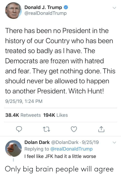 Hatred: Donald J. Trump  @realDonald Trump  There has been no President in the  history of our Country who has been  treated so badly as I have. The  Democrats are frozen with hatred  and fear. They get nothing done. This  should never be allowed to happen  to another President. Witch Hunt!  9/25/19, 1:24 PM  38.4K Retweets 194K Likes  Dolan Dark @DolanDark 9/25/19  Replying to @realDonaldTrump  I feel like JFK had it a little worse Only big brain people will agree