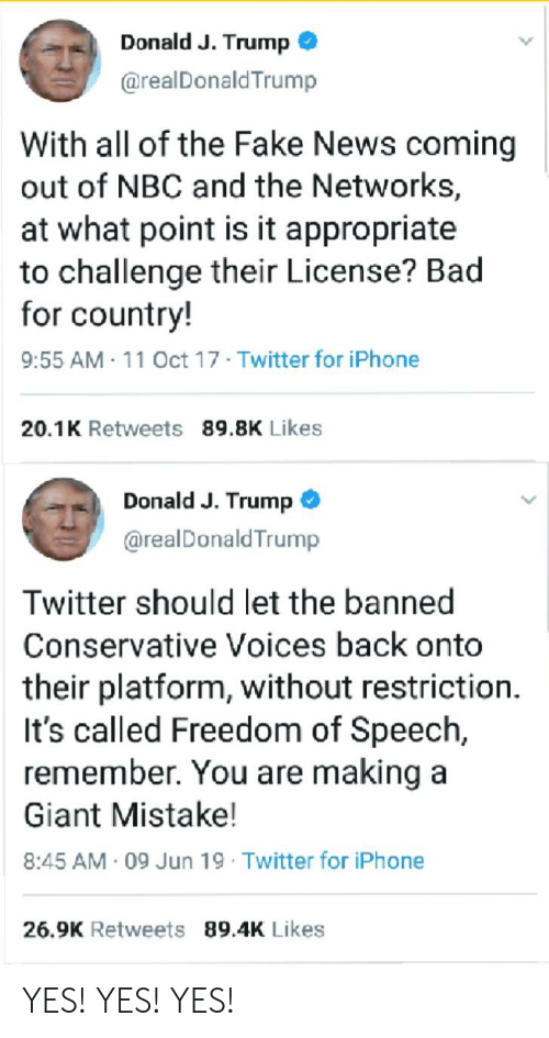 Trump Twitter: Donald J. Trump  @realDonald Trump  With all of the Fake News coming  out of NBC and the Networks,  at what point is it appropriate  to challenge their License? Bad  for country!  9:55 AM-11 Oct 17 Twitter for iPhone  20.1K Retweets 89.8K Likes  Donald J. Trump  @realDonald Trump  Twitter should let the banned  Conservative Voices back onto  their platform, without restriction.  It's called Freedom of Speech,  remember. You are making a  Giant Mistake!  8:45 AM 09 Jun 19 Twitter for iPhone  26.9K Retweets 89.4K Likes YES! YES! YES!
