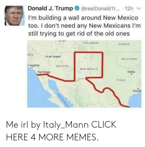 The Old Ones: Donald J. Trump@realDonaldTr.... 12h  I'm building a wall around New Mexico  too. I don't need any New Mexicans I'm  still trying to get rid of the old ones  UTAH  COLORADO  KANSAS  NIA  OLas Vegas  OKLAHOMA  Angeles  ARIZONA  NEW MEXICO  San Diego  Dallas  TEXAS  Houst  Gulf of Caifo Me irl by Italy_Mann CLICK HERE 4 MORE MEMES.