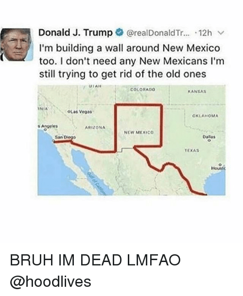 The Old Ones: Donald J. Trump  realDonaldTr... 12h v  I'm building a wall around New Mexico  too. I don't need any New Mexicans l'm  still trying to get rid of the old ones  UIAH  COLORADO  KANSAS  INIA  OLas Vegas  OKLAHOMA  Angeles  ARIZONA  NEW MEXICO  Dallas  San  Houst BRUH IM DEAD LMFAO @hoodlives