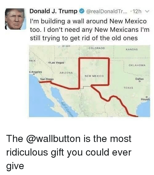 The Old Ones: Donald J. Trump @realDonaldTr... 12h v  I'm building a wall around New Mexico  too. I don't need any New Mexicans I'm  still trying to get rid of the old ones  UTAH  COLORADO  ANSAS  RNİA  OLas Vegas  OKLAHOMA  o Angeles  ARIZONA  NEW MEXICo  San Diego  Dallas  TEXAS  Houst The @wallbutton is the most ridiculous gift you could ever give