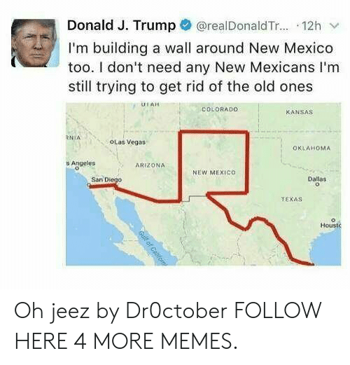 The Old Ones: Donald J. Trump @realDonaldTr... 12h v  I'm building a wall around New Mexico  too. I don't need any New Mexicans I'm  still trying to get rid of the old ones  UIAH  COLDRADO  KANSAS  RNİA  OLas Vegas  OKLAHOMA  o Angeles  ARIZONA  NEW MEXIco  San Diego  Dallas  TEXAS  Housto Oh jeez by Dr0ctober FOLLOW HERE 4 MORE MEMES.
