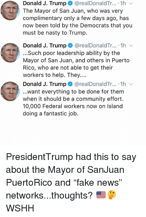 """Community, Memes, and Nasty: Donald J. Trump + @realDonaldTr...-1h  The Mayor of San Juan, who was very  complimentary only a few days ago, has  now been told by the Democrats that you  must be nasty to Trump.  Donald J. Trump * @realDonaldTr...-1h ﹀  ...Such poor leadership ability by the  Mayor of San Juan, and others in Puerto  Rico, who are not able to get their  workers to help. They....  Donald J. Trump + @realDonaldTr.. . 1 h 、  ...want everything to be done for them  when it should be a community effort.  10,000 Federal workers now on Island  doing a fantastic job. PresidentTrump had this to say about the Mayor of SanJuan PuertoRico and """"fake news"""" networks...thoughts? 🇺🇸🤔 WSHH"""