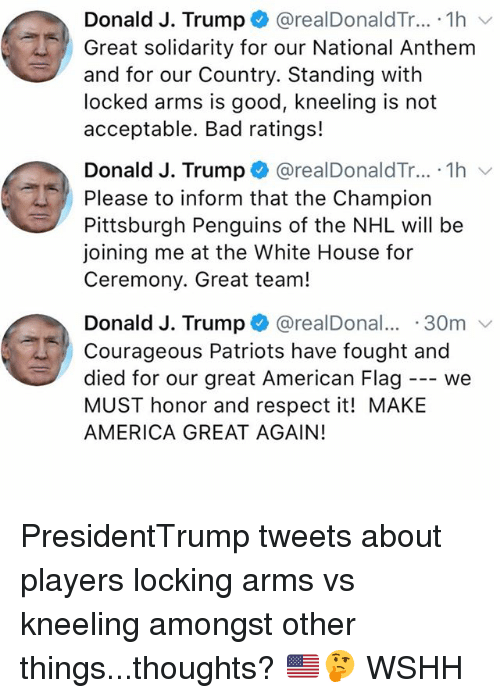 America, Bad, and Memes: Donald J. Trump @realDonaldTr... . 1h v  Great solidarity for our National Anthem  and for our Country. Standing with  locked arms is good, kneeling is not  acceptable. Bad ratings!  Donald J. Trump + @realDonaldTr...-1h ﹀  Please to inform that the Champion  Pittsburgh Penguins of the NHL will be  joining me at the White House for  Ceremony. Great team!  Donald J. Trump + @realDonal...-30m ﹀  Courageous Patriots have fought and  died for our great American Flag - we  MUST honor and respect it! MAKE  AMERICA GREAT AGAIN! PresidentTrump tweets about players locking arms vs kneeling amongst other things...thoughts? 🇺🇸🤔 WSHH