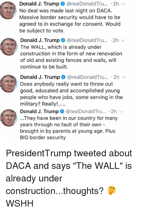 "walle: Donald J. Trump + @realDonaldTru...-2h  No deal was made last night on DACA.  Massive border security would have to be  agreed to in exchange for consent. Would  be subject to vote.  Donald J. Trump @realDonaldTru.. .2h  The WALL, which is already under  construction in the form of new renovation  of old and existing fences and walls, will  continue to be built  Donald J. Trump + @realDonaldTru.. 2h  Does anybody really want to throw out  good, educated and accomplished young  people who have jobs, some serving in the  Donald J. Trump @realDonaldTru... .2h  ...They have been in our country for many  years through no fault of their own -  brought in by parents at young age. Plus  BIG border security PresidentTrump tweeted about DACA and says ""The WALL"" is already under construction...thoughts? 🤔 WSHH"