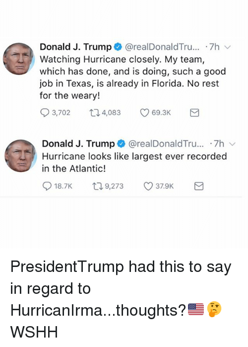 Memes, Wshh, and Florida: Donald J. Trump @realDonaldTru...-7h  Watching Hurricane closely. My team,  which has done, and is doing, such a good  job in Texas, is already in Florida. No rest  for the weary!  3,702ロ4,083 69.3K  Donald J. Trump * @realDonaldTru...-7h ﹀  Hurricane looks like largest ever recorded  in the Atlantic! PresidentTrump had this to say in regard to HurricanIrma...thoughts?🇺🇸🤔 WSHH