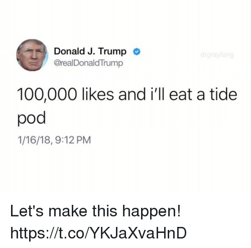 Anaconda, Funny, and Trump: Donald J. Trump  @realDonaldTrump  51,  100,000 likes and i'll eat a tide  pod  1/16/18, 9:12 PM Let's make this happen! https://t.co/YKJaXvaHnD