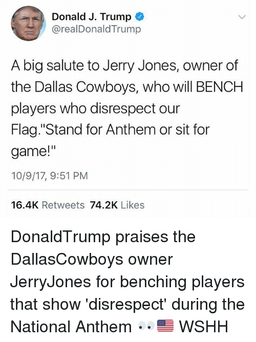 """Jerry Jones: Donald J. Trump  @realDonaldTrump  A big salute to Jerry Jones, owner of  the Dallas Cowboys, who will BENCH  players who disrespect our  Flag. """"Stand for Anthem or sit for  game!""""  10/9/17, 9:51 PM  16.4K Retweets 74.2K Likes DonaldTrump praises the DallasCowboys owner JerryJones for benching players that show 'disrespect' during the National Anthem 👀🇺🇸 WSHH"""