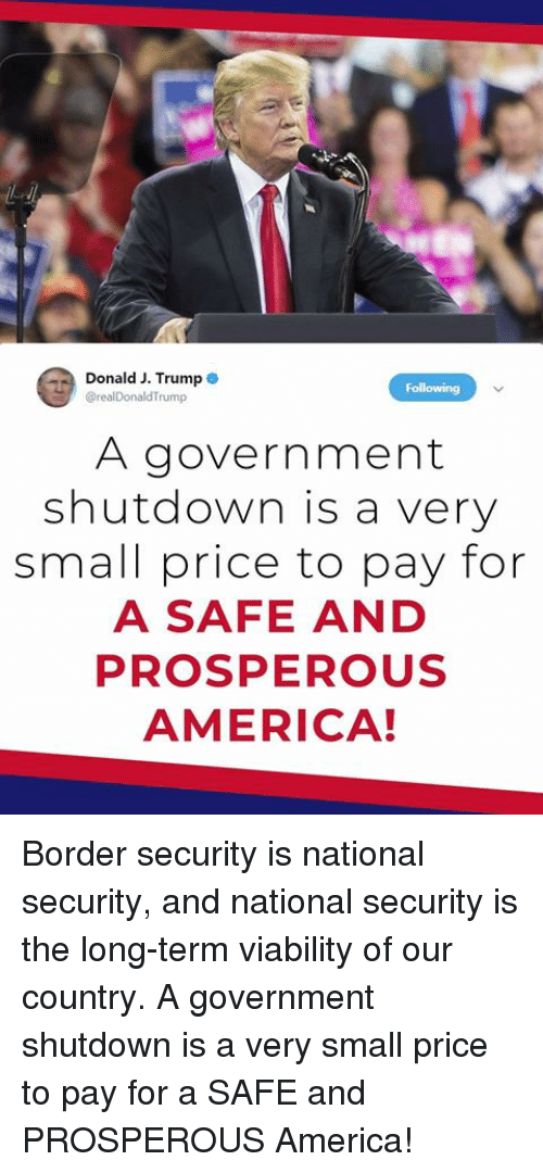 Prosperous: Donald J. Trump  @realDonaldTrump  A government  shutdown is a very  small price to pay for  A SAFE AND  PROSPEROUS  AMERICA! Border security is national security, and national security is the long-term viability of our country. A government shutdown is a very small price to pay for a SAFE and PROSPEROUS America!