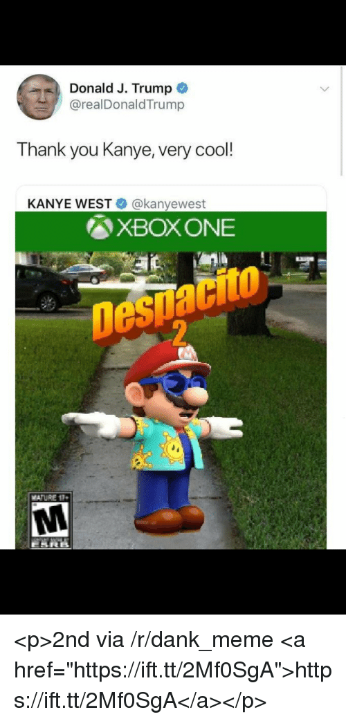 "Dank, Kanye, and Meme: Donald J. Trump  @realDonaldTrump  a  Thank you Kanye, very cool!  KANYE WEST@kanyewest  図XBOX ONE  Despacito <p>2nd via /r/dank_meme <a href=""https://ift.tt/2Mf0SgA"">https://ift.tt/2Mf0SgA</a></p>"