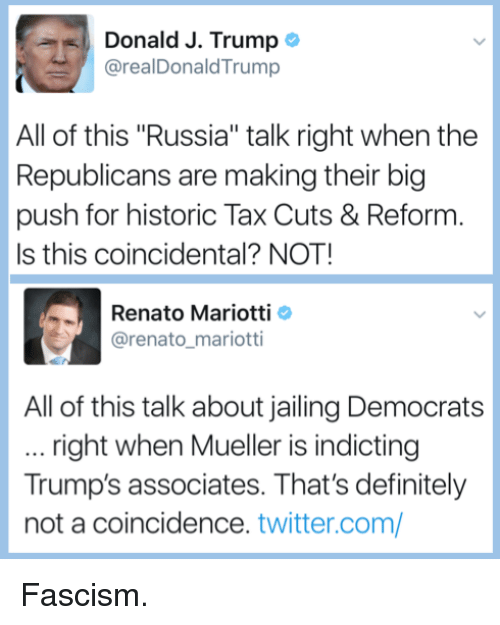 """Definitely, Twitter, and Russia: Donald J. Trump  @realDonaldTrump  All of this """"Russia"""" talk right when the  Republicans are making their big  push for historic Tax Cuts & Reform  Is this coincidental? NOT!  Renato Mariotti  @renato mariotti  All of this talk about jailing Democrats  right when Mueller is indicting  Trump's associates. That's definitely  not a coincidence. twitter.com/ Fascism."""