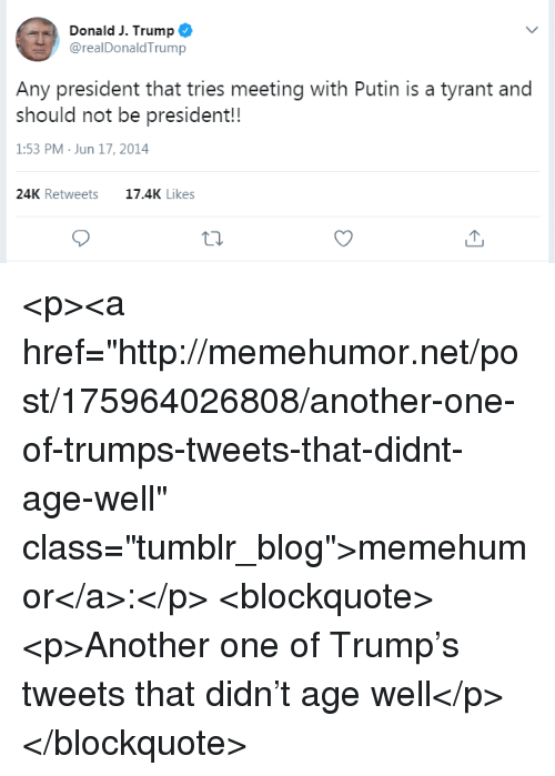"""Another One, Tumblr, and Blog: Donald J. Trump  @realDonaldTrump  Any president that tries meeting with Putin is a tyrant and  should not be president!!  1:53 PM Jun 17, 2014  24K Retweets  17.4K Likes <p><a href=""""http://memehumor.net/post/175964026808/another-one-of-trumps-tweets-that-didnt-age-well"""" class=""""tumblr_blog"""">memehumor</a>:</p>  <blockquote><p>Another one of Trump's tweets that didn't age well</p></blockquote>"""