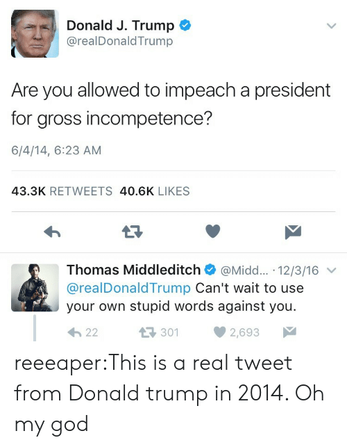 incompetence: Donald J. Trump  @realDonaldTrump  Are you allowed to impeach a president  for gross incompetence?  6/4/14, 6:23 AM  43.3K RETWEETS 40.6K LIKES  13  Thomas Middleditch@Midd.... 12/3/16  @realDonaldTrump Can't wait to use  your own stupid words against you.  3012  2,693 reeeaper:This is a real tweet from Donald trump in 2014. Oh my god