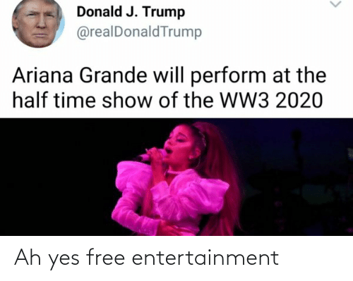 Ariana Grande, Reddit, and Free: Donald J. Trump  @realDonaldTrump  Ariana Grande will perform at the  half time show of the WW3 2020 Ah yes free entertainment