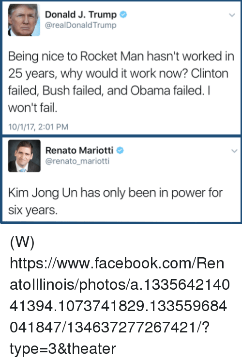 Facebook, Fail, and Kim Jong-Un: Donald J. Trump  @realDonaldTrump  Being nice to Rocket Man hasn't worked in  25 years, why would it work now? Clinton  failed, Bush failed, and Obama failed. I  won't fail.  10/1/17, 2:01 PM  Renato Mariotti  @renato_mariotti  Kim Jong Un has only been in power for  Six years. (W) https://www.facebook.com/RenatoIllinois/photos/a.133564214041394.1073741829.133559684041847/134637277267421/?type=3&theater