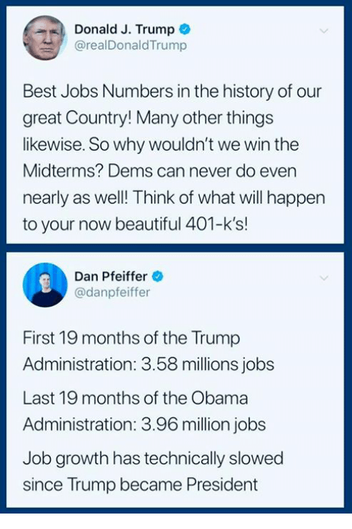 Midterms: Donald J. Trump  @realDonaldTrump  Best Jobs Numbers in the history of our  great Country! Many other things  likewise. So why wouldn't we win the  Midterms? Dems can never do even  nearly as well! Think of what will happen  to your now beautiful 401-k's!  Dan Pfeiffer  @danpfeiffer  First 19 months of the Trump  Administration: 3.58 millions jobs  Last 19 months of the Obama  Administration: 3.96 million jobs  Job growth has technically slowed  since Trump became President
