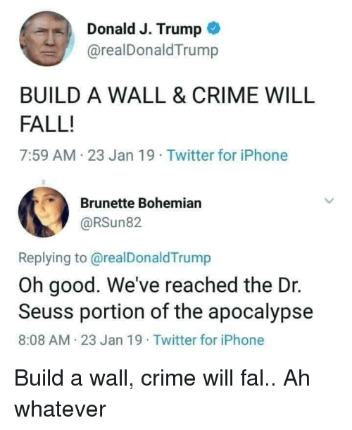 Build A Wall: Donald J. Trump  @realDonaldTrump  BUILD A WALL & CRIME WILL  FALL!  7:59 AM 23 Jan 19 Twitter for iPhone  Brunette Bohemian  @RSun82  Replying to@realDonaldTrump  Oh good. We've reached the Dr.  Seuss portion of the apocalypse  8:08 AM 23 Jan 19 Twitter for iPhone Build a wall, crime will fal.. Ah whatever