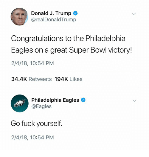 Philadelphia Eagles, Nfl, and Super Bowl: Donald J. Trump  @realDonaldTrump  Congratulations to the Philadelphia  Eagles on a great Super Bowl victory!  2/4/18, 10:54 PM  34.4K Retweets 194K Likes  Philadelphia Eagles  @Eagles  Go fuck yourself.  2/4/18, 10:54 PM