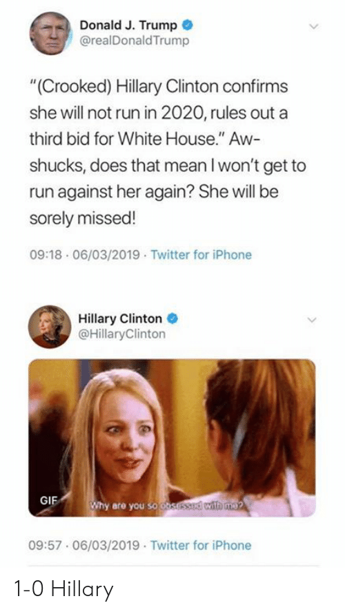 "Hillary Clinton: Donald J. Trump  @realDonaldTrump  ""(Crooked) Hillary Clinton confirms  she will not run in 2020, rules out a  third bid for White House."" Aw-  shucks, does that mean l won't get to  run against her again? She will be  sorely missed!  09:18 06/03/2019 Twitter for iPhone  Hillary Clinton  @HillaryClinton  GIF  hy are you so o  09:57.06/03/2019 Twitter for iPhone 1-0 Hillary"