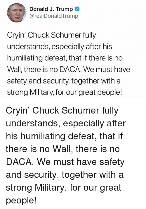 Trump, Military, and Strong: Donald J. Trump  @realDonaldTrump  Cryin' Chuck Schumer fully  understands, especially after his  humiliating defeat, that if there is no  Wall, there is no DACA. We must have  safety and security, together with a  strong Military, for our great people! Cryin' Chuck Schumer fully understands, especially after his humiliating defeat, that if there is no Wall, there is no DACA. We must have safety and security, together with a strong Military, for our great people!