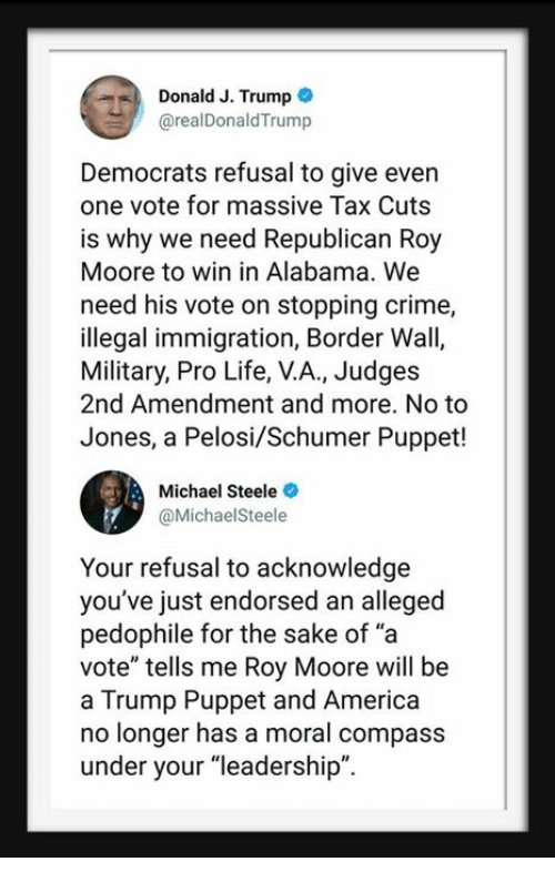 "Roy Moore: Donald J. Trump  @realDonaldTrump  Democrats refusal to give even  one vote for massive Tax Cuts  is why we need Republican Roy  Moore to win in Alabama. We  need his vote on stopping crime,  illegal immigration, Border Wall,  Military, Pro Life, V.A., Judges  2nd Amendment and more. No to  Jones, a Pelosi/Schumer Puppet!  Michael Steele  @MichaelSteele  Your refusal to acknowledge  you've just endorsed an alleged  pedophile for the sake of ""a  vote"" tells me Roy Moore will be  a Trump Puppet and America  no longer has a moral compass  under your ""leadership""."