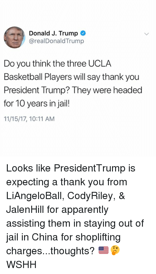 Apparently, Basketball, and Jail: Donald J. Trump  @realDonaldTrump  Do you think the three UCLA  Basketball Players will say thank you  President Trump? They were headed  for 10 years in jail!  11/15/17, 10:11 AM Looks like PresidentTrump is expecting a thank you from LiAngeloBall, CodyRiley, & JalenHill for apparently assisting them in staying out of jail in China for shoplifting charges...thoughts? 🇺🇸🤔 WSHH