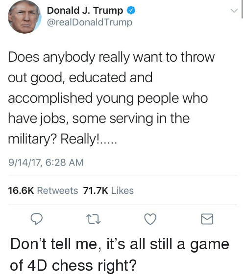 Chess, Game, and Good: Donald J. Trump  @realDonaldTrump  Does anybody really want to throw  out good, educated and  accomplished young people who  have jobs, some serving in the  military? Really!  9/14/17, 6:28 AM  16.6K Retweets 71.7K Likes <p>Don't tell me, it's all still a game of 4D chess right? </p>