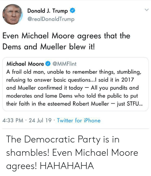 pundits: Donald J. Trump  @realDonaldTrump  Even Michael Moore agrees that the  Dems and Mueller blew it!  Michael Moore  @MMFlint  A frail old man, unable to remember things, stumbling,  refusing to answer basic questions... said it in 2017  and Mueller confirmed it today All you pundits and  moderates and lame Dems who told the public to put  their faith in the esteemed Robert Mueller just STFU..  4:33 PM 24 Jul 19 Twitter for iPhone The Democratic Party is in shambles! Even Michael Moore agrees! HAHAHAHA
