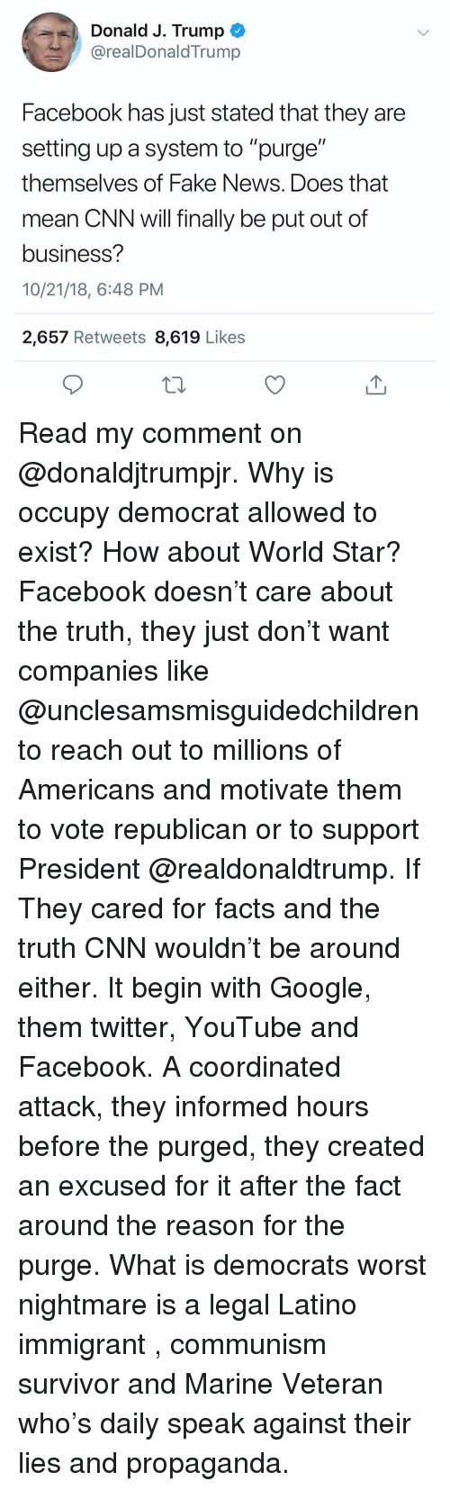 "The Purge: Donald J. Trump  @realDonaldTrump  Facebook has just stated that they are  setting up a system to ""purge""  themselves of Fake News. Does that  mean CNN will finally be put out of  business?  10/21/18, 6:48 PM  2,657 Retweets 8,619 Likes Read my comment on @donaldjtrumpjr. Why is occupy democrat allowed to exist? How about World Star? Facebook doesn't care about the truth, they just don't want companies like @unclesamsmisguidedchildren to reach out to millions of Americans and motivate them to vote republican or to support President @realdonaldtrump. If They cared for facts and the truth CNN wouldn't be around either. It begin with Google, them twitter, YouTube and Facebook. A coordinated attack, they informed hours before the purged, they created an excused for it after the fact around the reason for the purge. What is democrats worst nightmare is a legal Latino immigrant , communism survivor and Marine Veteran who's daily speak against their lies and propaganda."