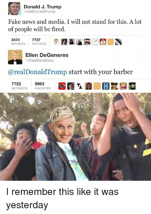 Barber, Ellen DeGeneres, and Fake: Donald J. Trump  @realDonaldTrump  Fake news and media. I will not stand for this. A lot  of people will be fired.  3474  RETWEETS FAVORITES  7737  Ellen DeGeneres  @theellenshow  @realDonaldTrump start with your barber  7722  RETWEETS FAVORITES  9963 I remember this like it was yesterday