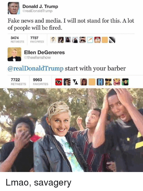 Barber, Ellen DeGeneres, and Fake: Donald J. Trump  realDonaldTrump  Fake news and media. I will not stand for this. A lot  of people will be fired.  3474  RETWEETS FAVORITES  7737  Ellen DeGeneres  @theellenshow  @realDonaldTrump start with your barber  7722  RETWEETS  9963  FAVORITES Lmao, savagery