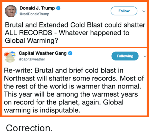 Correction: Donald J. Trump  @realDonaldTrump  Follow  Brutal and Extended Cold Blast could shatter  ALL RECORDS - Whatever happened to  Global Warming?  Capital Weather Gang  Ocapitalweather  Following  Re-write: Brutal and brief cold blast in  Northeast will shatter some records. Most of  the rest of the world is warmer than normal.  This year will be among the warmest years  on record for the planet, again. Global  warming is indisputable Correction.