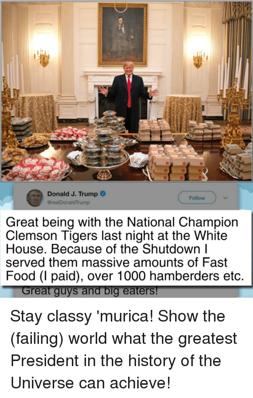 clemson tigers: Donald J. Trump  @realDonaldTrump  Follow  Great being with the National Champion  Clemson Tigers last night at the White  House. Because of the Shutdown l  served them massive amounts of Fast  Food (I paid), over 1000 hamberders etc  reat guys and big eaters