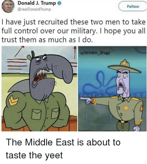 two men: Donald J. Trump  @realDonaldTrump  Follow  I have just recruited these two men to take  full control over our military. I hope you all  trust them as much as I do  u/drinkin_drugz The Middle East is about to taste the yeet