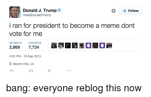 Meme, Target, and Tumblr: Donald J. Trump  @realDonaldTrump  Follow  i ran for president to become a meme dont  RETWEETS  FAVORITES  2,869 7,724  4:32 PM -16 Sep 2015  Beverly Hills,CA bang:  everyone reblog this now