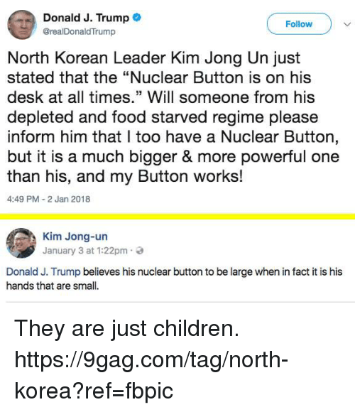 "9gag, Children, and Dank: Donald J. Trump .  @realDonaldTrump  Follow  North Korean Leader Kim Jong Un just  stated that the ""Nuclear Button is on his  desk at all times."" Will someone from his  depleted and food starved regime please  inform him that I too have a Nuclear Button  but it is a much bigger & more powerful one  than his, and my Button works!  4:49 PM 2 Jan 2018  Kim Jong-un  January 3 at 1:22pm.  Donald J. Trump believes his nuclear button to be large when in fact it is his  hands that are small. They are just children. https://9gag.com/tag/north-korea?ref=fbpic"
