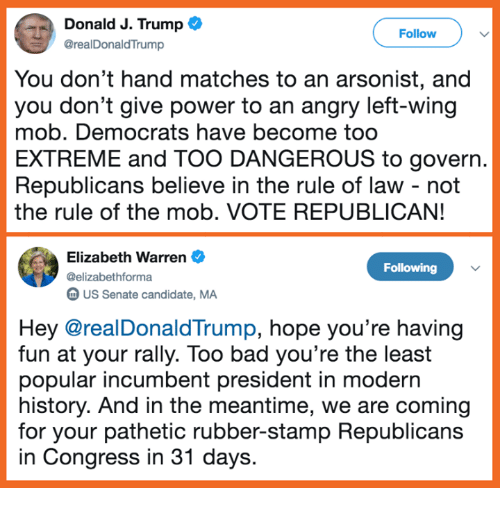 stamp: Donald J. Trump  @realDonaldTrump  Follow  You don't hand matches to an arsonist, and  you don't give power to an angry left-wing  mob. Democrats have become too  EXTREME and TOO DANGEROUS to govern.  Republicans believe in the rule of law - not  the rule of the mob. VOTE REPUBLICAN!  Elizabeth Warren  @elizabethforma  m US Senate candidate, MA  Following  Hey @realDonaldTrump, hope you're having  fun at your rally. Too bad you're the least  popular incumbent president in modern  history. And in the meantime, we are coming  for your pathetic rubber-stamp Republicans  in Congress in 31 days.