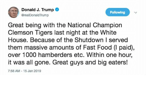 clemson tigers: ) Donald J. Trump  @realDonaldTrump  Following  Great being with the National Champion  Clemson Tigers last night at the White  House. Because of the Shutdown I served  them massive amounts of Fast Food (I paid),  over 1000 hamberders etc. Within one hour,  it was all gone. Great guys and big eaters!  7:58 AM 15 Jan 2019