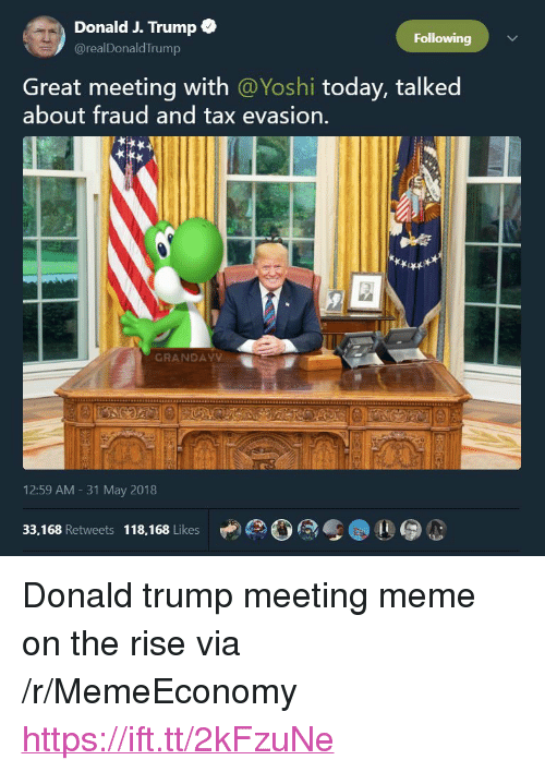 """tax evasion: Donald J. Trump  @realDonaldTrump  Following  Great meeting with @Yoshi today, talked  about fraud and tax evasion.  GRANDAY  12:59 AM - 31 May 2018  33,168 Retweets 118,168 Likes <p>Donald trump meeting meme on the rise via /r/MemeEconomy <a href=""""https://ift.tt/2kFzuNe"""">https://ift.tt/2kFzuNe</a></p>"""